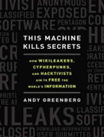 This Machine Kills Secrets (Library Edition) : How Wikileakers, Cypherpunks, and Hacktivists Aim to Free the World's Information - Andy Greenberg