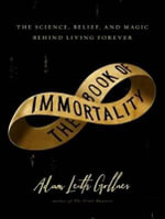 The Book of Immortality : The Science, Belief, and Magic Behind Living Forever - Adam Leith Gollner