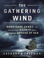 The Gathering Wind : Hurricane Sandy, the Sailing Ship Bounty, and a Courageous Rescue at Sea - Gregory A. Freeman