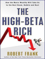 The High-Beta Rich : How the Manic Wealthy Will Take Us to the Next Boom, Bubble, and Bust - Robert Frank