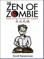 The Zen of Zombie : Better Living Through the Undead - Scott Kenemore