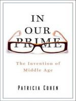 In Our Prime : The Invention of Middle Age - Patricia Cohen