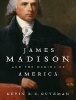 James Madison and the Making of America - Kevin R. C. Gutzman