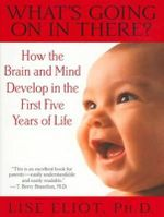 What's Going on in There? : How the Brain and Mind Develop in the First Five Years of Life - Lise Eliot