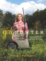 Girl Hunter : Revolutionizing the Way We Eat, One Hunt at a Time - Georgia Pellegrini