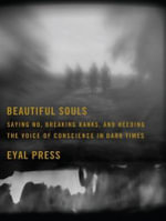Beautiful Souls : Saying No, Breaking Ranks, and Heeding the Voice of Conscience in Dark Times - Eyal Press