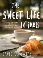 The Sweet Life in Paris : Delicious Adventures in the World's Most Glorious-and Perplexing-City - David Lebovitz