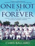 One Shot at Forever : A Small Town, an Unlikely Coach, and a Magical Baseball Season - Chris Ballard