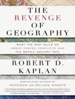The Revenge of Geography : What the Map Tells Us About Coming Conflicts and the Battle Against Fate - Robert D. Kaplan