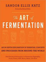 The Art of Fermentation : An In-Depth Exploration of Essential Concepts and Processes from Around the World - Sandor Ellix Katz