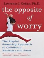 The Opposite of Worry : The Playful Parenting Approach to Childhood Anxieties and Fears - Lawrence J. Cohen