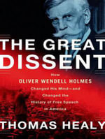 The Great Dissent : How Oliver Wendell Holmes Changed His Mind - and Changed the History of Free Speech in America - Thomas Healy