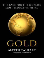 Gold : The Race for the World's Most Seductive Metal - Matthew Hart