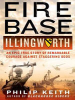 Fire Base Illingworth : An Epic True Story of Remarkable Courage Against Staggering Odds - Philip A. Keith