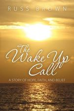 The Wake Up Call : A Story of Hope, Faith, and Belief - Russ Brown