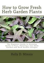 How to Grow Fresh Herb Garden Plants : The Beginner Guide to Growing Herbs in Pots, Planting a Tea Herb Garden and Herb Garden Designs - Kelly D Minnis