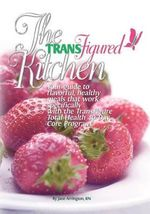 The Transfigured Kitchen : Your Guide to Flavorful, Healthy Meals That Work Specifically with the Transfigure Total Health 40-Day Core Program - Jane Arrington Rn