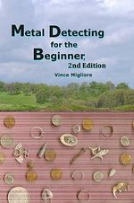 Metal Detecting for the Beginner : 2nd Edition - Vince Migliore