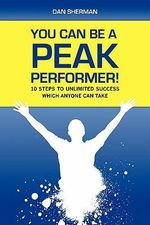 You Can Be a Peak Performer! : 10 Steps to Unlimited Success Which Anyone Can Take - Dan Sherman