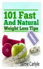 101 Fast and Natural Weight Loss Tips - Jaime S Carlyle