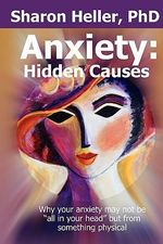 Anxiety : Hidden Causes: Why Your Anxiety May Not Be All in Your Head But from Something Physical - Sharon Heller