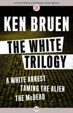 The White Trilogy : A White Arrest, Taming the Alien, the McDead - Ken Bruen