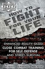 How to Fight for Your Life : Enhanced Reality-Based Close Combat Training for Self Defense and Street Survival - John Perkins