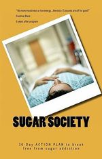 Sugar Society : 30-Day Action Plan to Help You and Your Family Break Free from Sugar Addiction and Become Vibrant, Happy, Lean, Balanc - Eric John Wilson