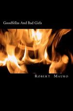 Goodfellas and Bad Girls : A Tale of Lust, Love and Larceny - Robert Mauro