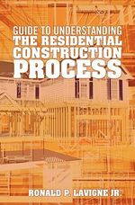 Guide to Understanding the Residential Construction Process - Ronald P LaVigne Jr