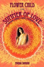 Flower Child in the Summer of Love : A Spiritual Seeker's Sixties Psychedelic Saga - Farida Sharan