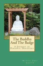 The Buddha and the Badge : A Journey of Personal Discovery - Michael James Jaquish