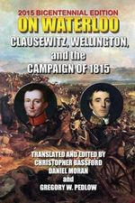 On Waterloo : Clausewitz, Wellington, and the Campaign of 1815 - And Wellington Clausewitz and Wellington