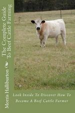 The Complete Guide to Beef Cattle Farming : Look Inside to Discover How to Become a Beef Cattle Farmer - Morris Halliburton