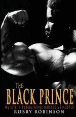 The Black Prince : My Life in Bodybuilding: Muscle vs. Hustle - Robby Robinson