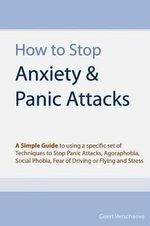 How to Stop Anxiety & Panic Attacks : A Simple Guide to Using a Specific Set of Techniques to Stop Panic Attacks, Agoraphobia, Social Phobia, Fear of Driving or Flying and Stress - Geert Verschaeve