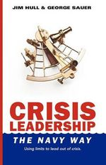 Crisis Leadership - The Navy Way : Using Limits to Lead Out of Crisis - Jim Hull