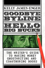 Goodbye Byline, Hello Big Bucks : The Writer's Guild to Making Money Ghostwriting and Coauthoring Books - Kelly James-Enger
