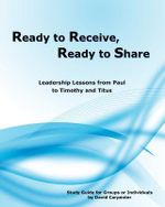 Ready to Receive, Ready to Share : Leadership Lessons from Paul to Timothy and Titus - David Carpenter