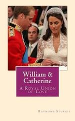 William & Catherine : A Royal Union of Love - Raymond Sturgis