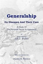 Generalship : Its Diseases and Their Cure: A Study of the Personal Factor in Command - Deceased J F C Fuller