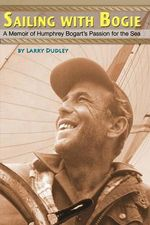 Sailing with Bogie : A Memoir of Humphrey Bogart's Passion for the Sea - Larry Dudley