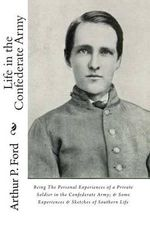 Life in the Confederate Army : Being the Personal Experiences of a Private Soldier in the Confederate Army; And Some Experiences and Sketches of Southern Life - Arthur P Ford