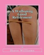 A Walloping Good Retirement : The Spanking Exploits of an Early Retiree - Steve Williams