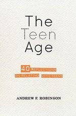 The Teen Age : 40 Reflections on Relating with Teens - Andrew F Robinson
