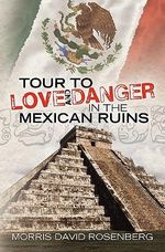 Tour to Love and Danger in the Mexican Ruins - Morris David Rosenberg