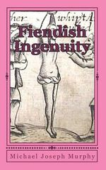 Fiendish Ingenuity : An Illustrated History of Torture Throughout the Ages - Michael Joseph Murphy