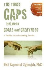 The Three Gaps Between Goals and Greatness : A Parable about Leadership Practice - Pele Raymond Ugboajah Phd