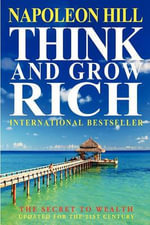Think and Grow Rich : The Secret to Wealth Updated for the 21st Century - Napoleon Hill