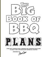 The Big Book of BBQ Plans : Over 60 Inspirational Designs and Construction Plans to Build Your Own Backyard Barbecue Counter! - Scott Cohen
